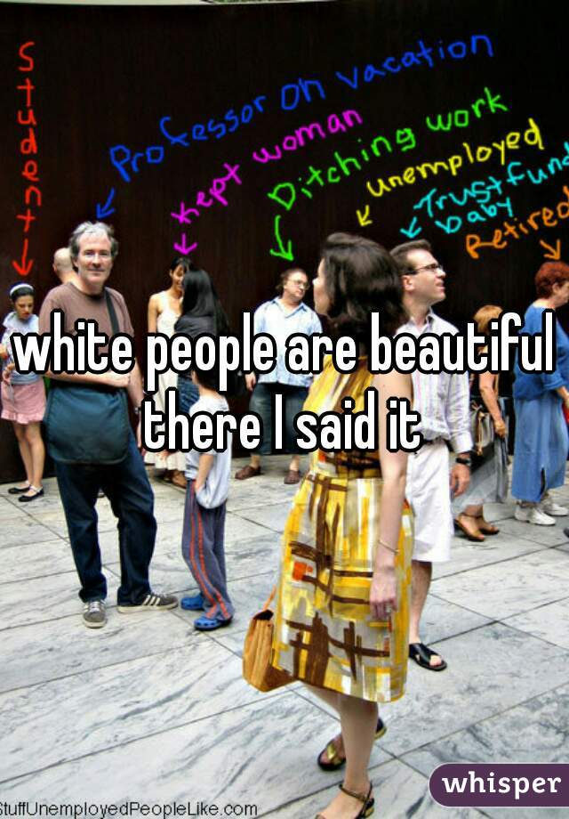 white people are beautiful there I said it