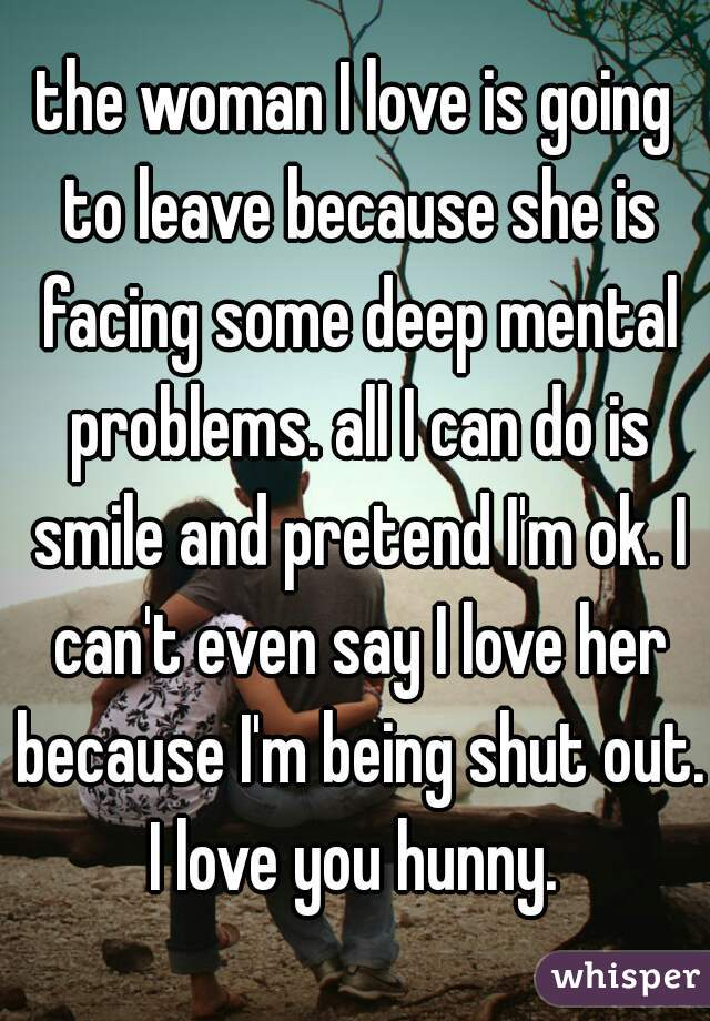 the woman I love is going to leave because she is facing some deep mental problems. all I can do is smile and pretend I'm ok. I can't even say I love her because I'm being shut out. I love you hunny.