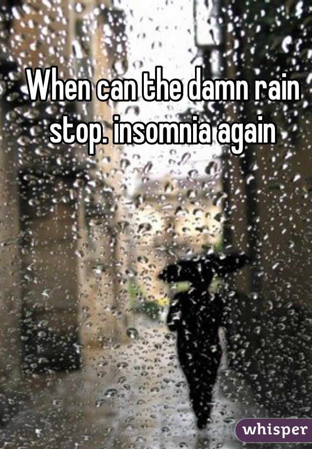 When can the damn rain stop. insomnia again