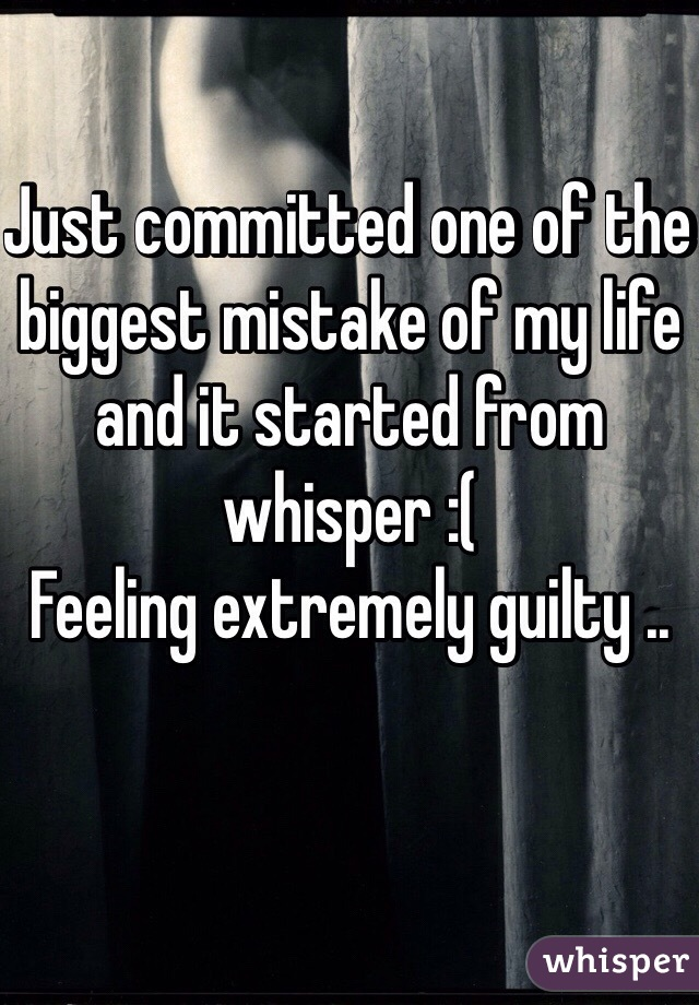 Just committed one of the biggest mistake of my life and it started from whisper :( Feeling extremely guilty ..