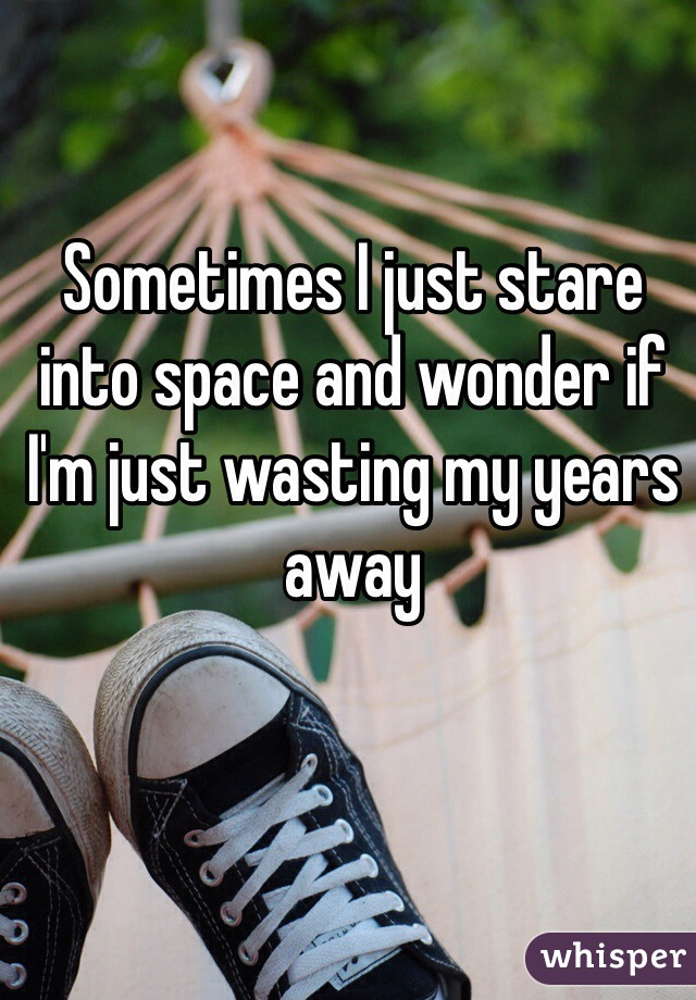 Sometimes I just stare into space and wonder if I'm just wasting my years away