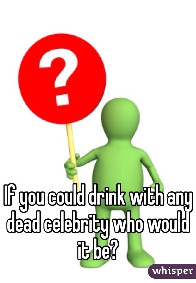 If you could drink with any dead celebrity who would it be?