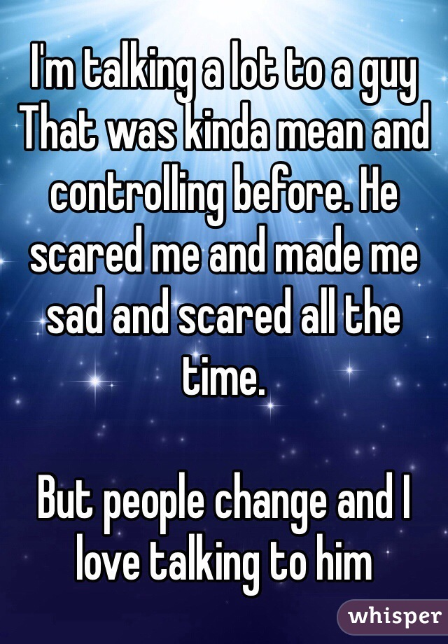 I'm talking a lot to a guy That was kinda mean and controlling before. He scared me and made me sad and scared all the time.  But people change and I love talking to him