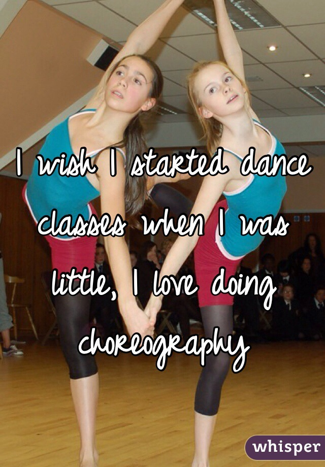 I wish I started dance classes when I was little, I love doing choreography
