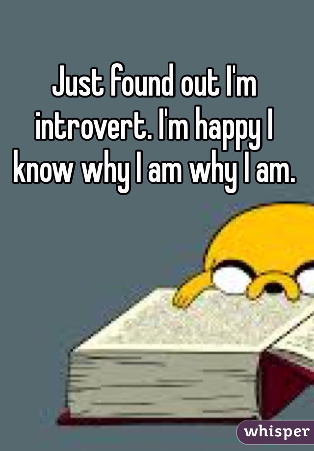 Just found out I'm introvert. I'm happy I know why I am why I am.