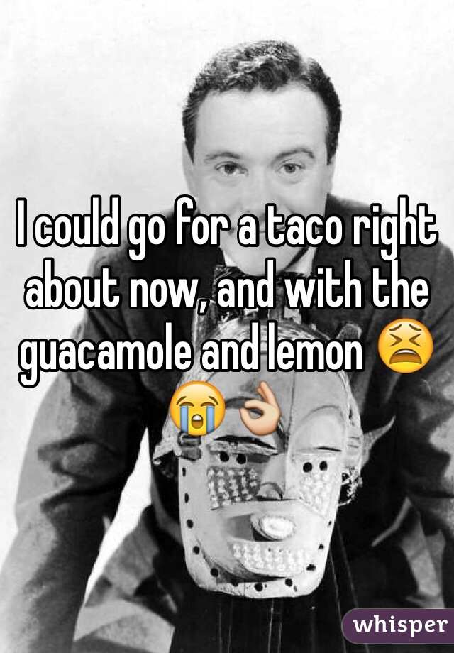 I could go for a taco right about now, and with the guacamole and lemon 😫😭👌