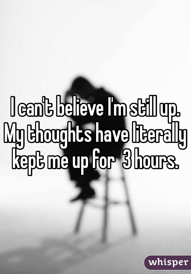 I can't believe I'm still up. My thoughts have literally kept me up for  3 hours.