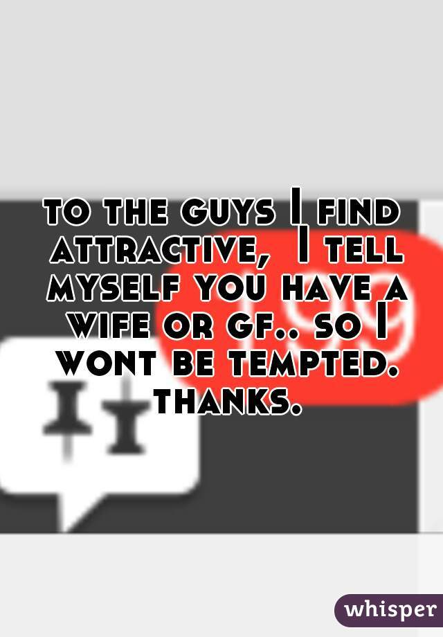 to the guys I find attractive,  I tell myself you have a wife or gf.. so I wont be tempted. thanks.