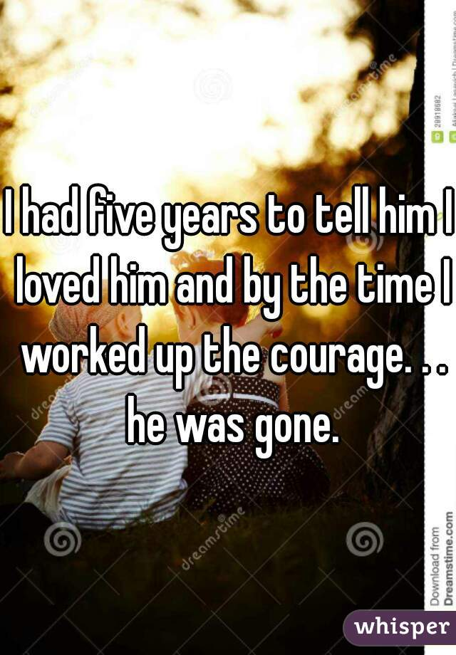 I had five years to tell him I loved him and by the time I worked up the courage. . . he was gone.