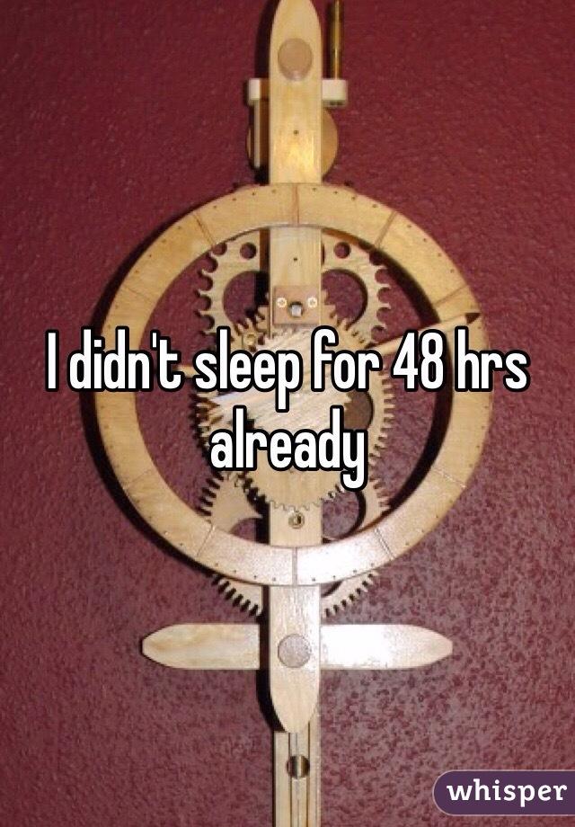 I didn't sleep for 48 hrs already