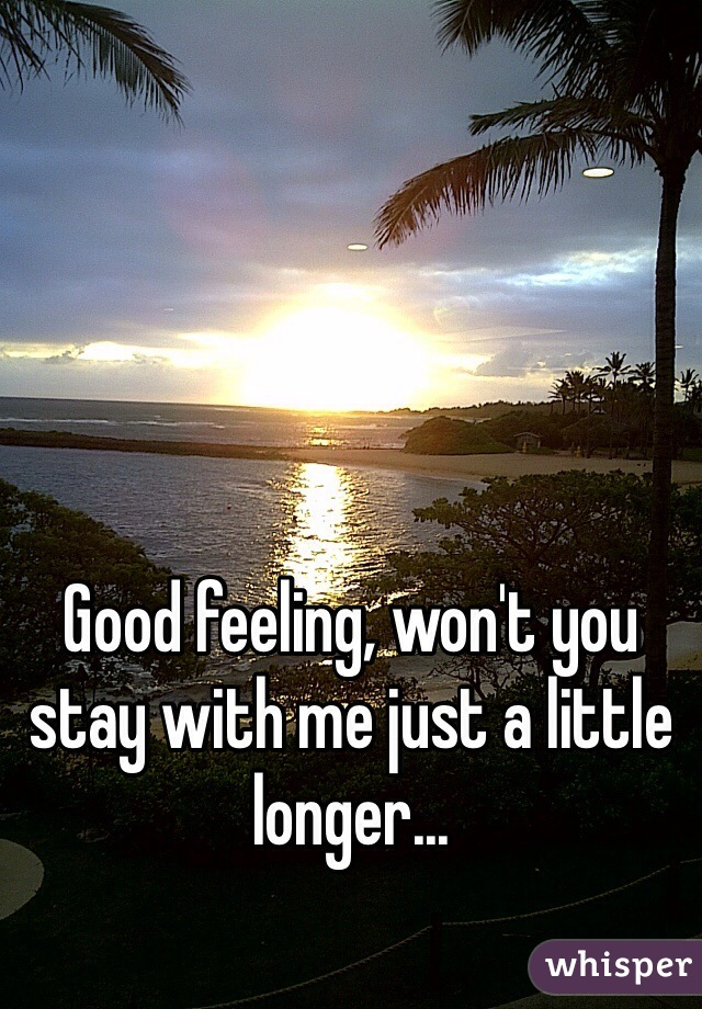 Good feeling, won't you stay with me just a little longer...