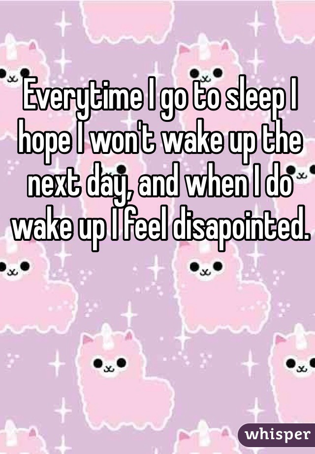 Everytime I go to sleep I hope I won't wake up the next day, and when I do wake up I feel disapointed.