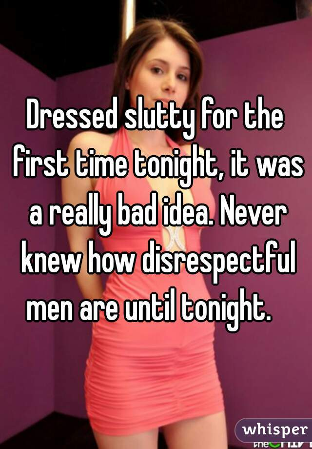 Dressed slutty for the first time tonight, it was a really bad idea. Never knew how disrespectful men are until tonight.