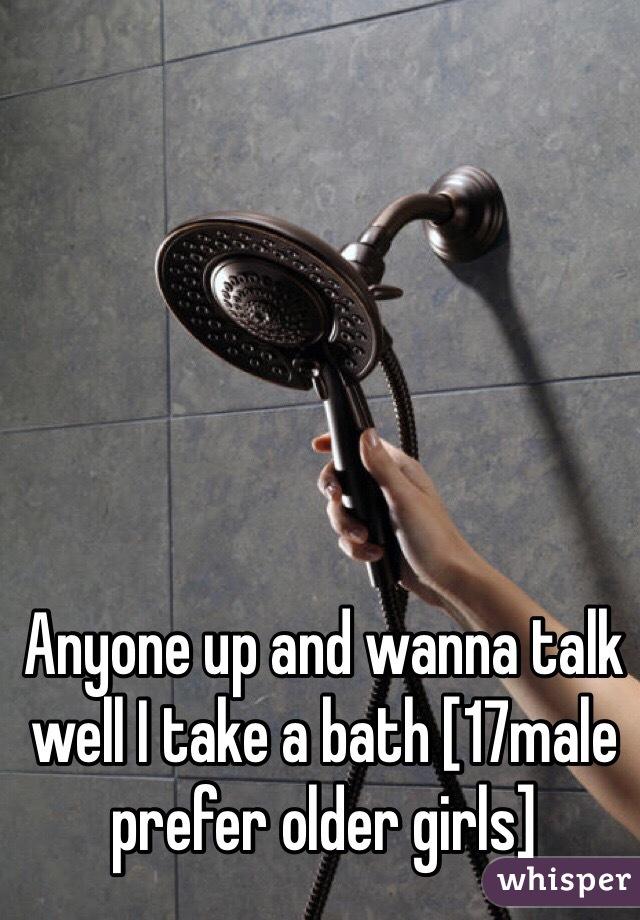 Anyone up and wanna talk well I take a bath [17male prefer older girls]