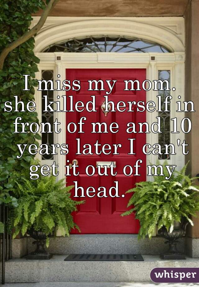 I miss my mom.  she killed herself in front of me and 10 years later I can't get it out of my head.