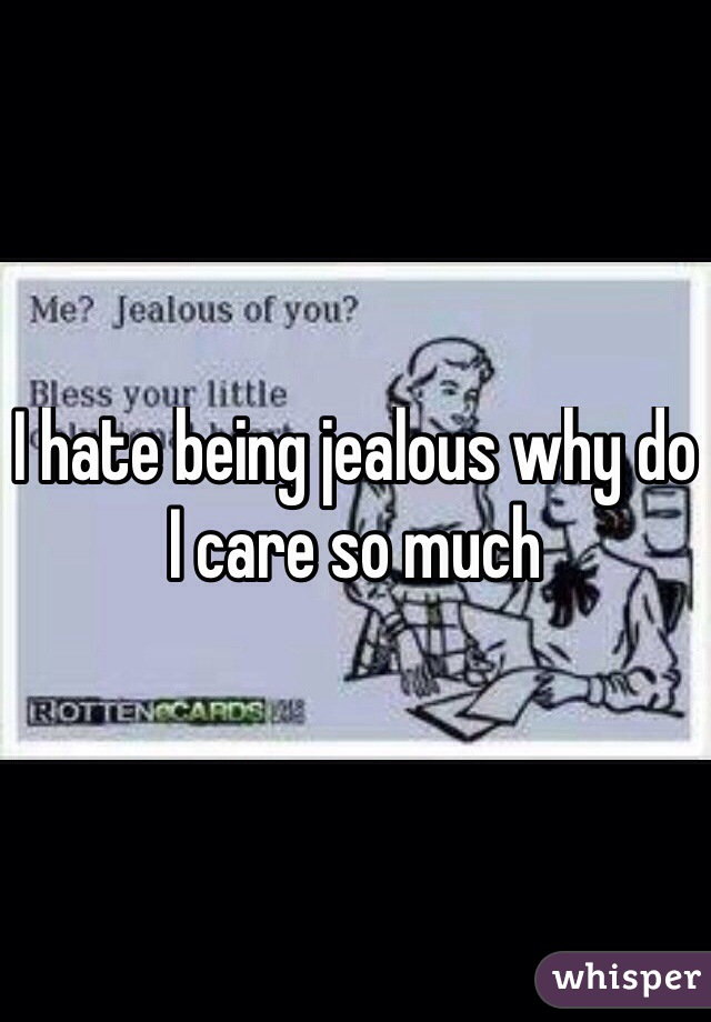 I hate being jealous why do I care so much