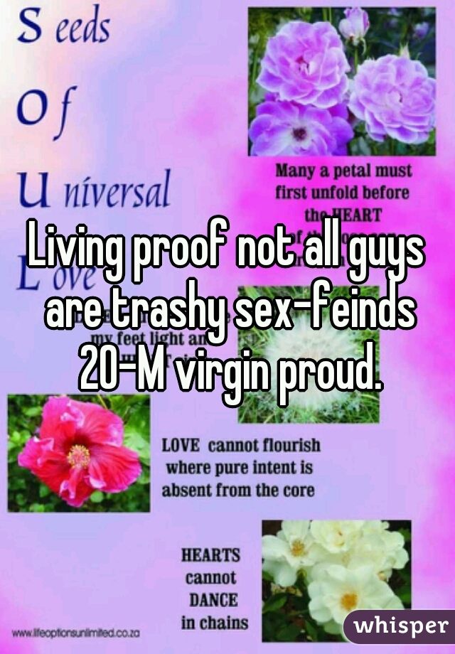 Living proof not all guys are trashy sex-feinds 20-M virgin proud.