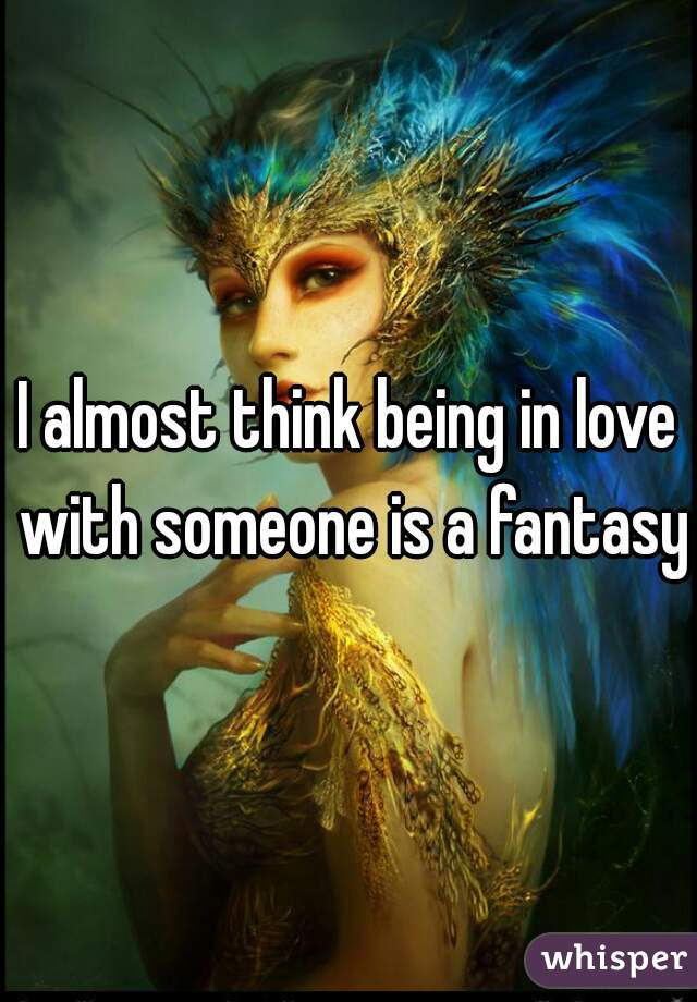 I almost think being in love with someone is a fantasy