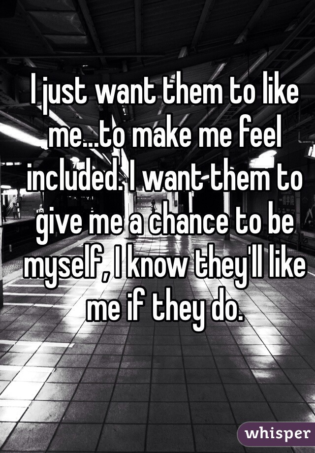 I just want them to like me...to make me feel included. I want them to give me a chance to be myself, I know they'll like me if they do.