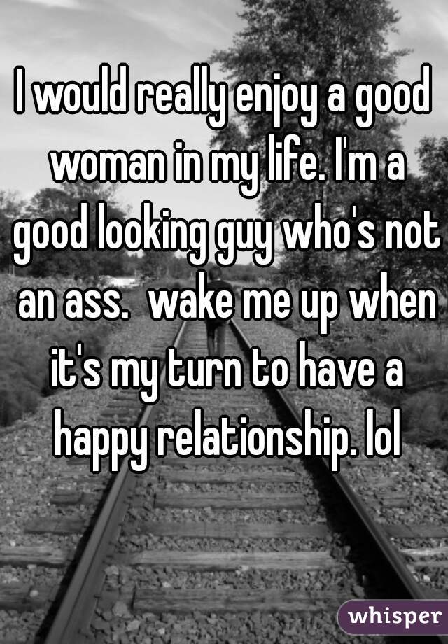 I would really enjoy a good woman in my life. I'm a good looking guy who's not an ass.  wake me up when it's my turn to have a happy relationship. lol