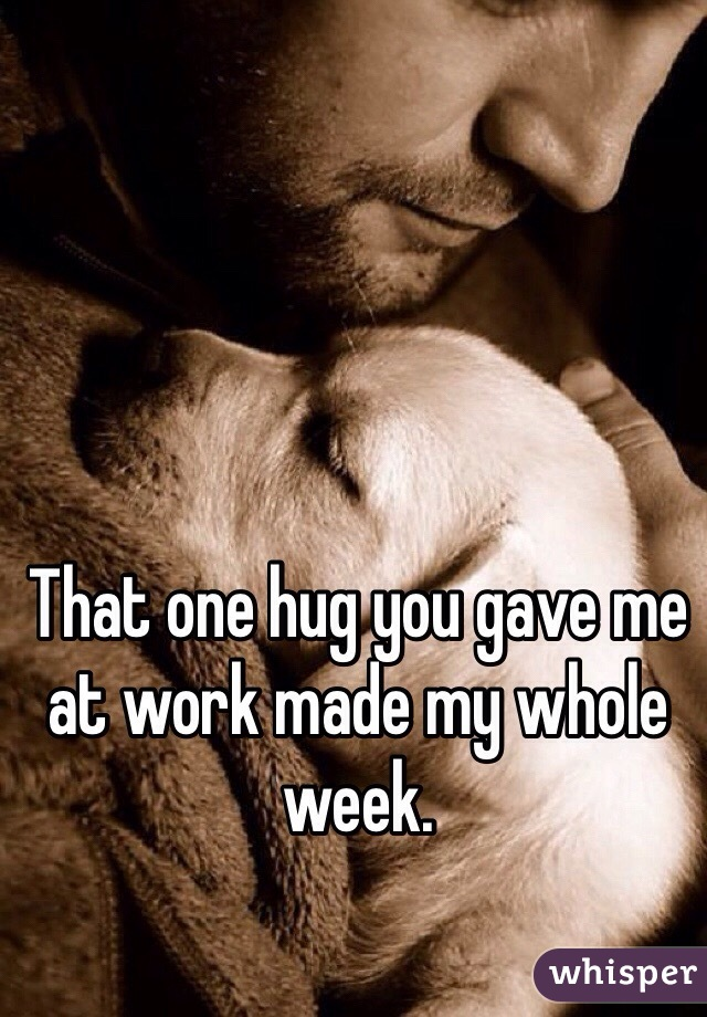 That one hug you gave me at work made my whole week.