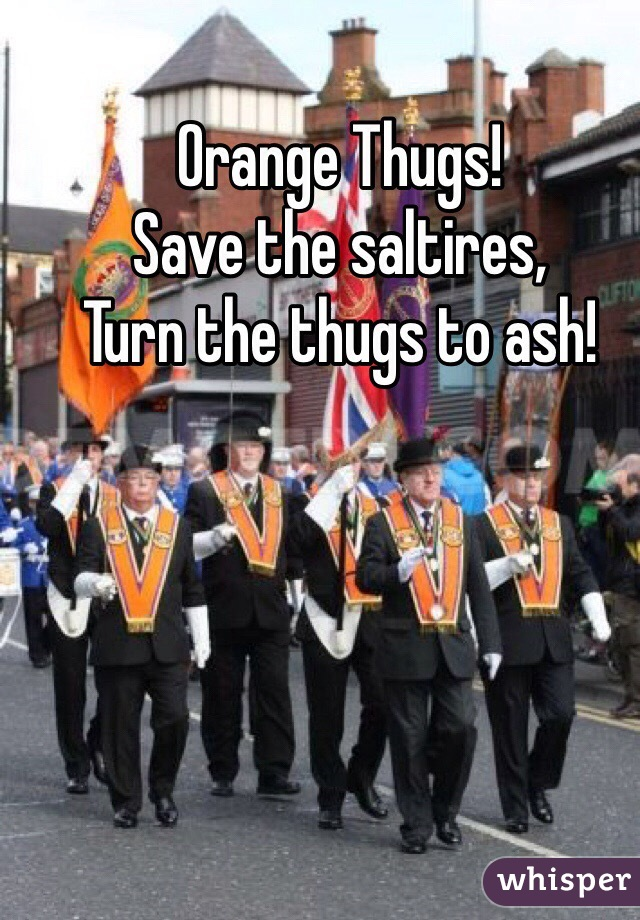 Orange Thugs! Save the saltires, Turn the thugs to ash!
