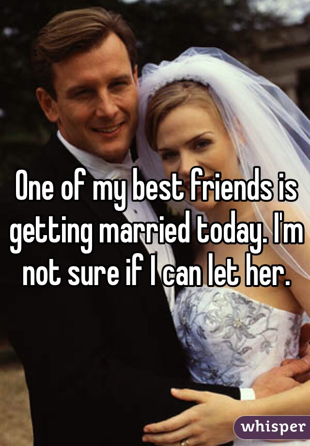 One of my best friends is getting married today. I'm not sure if I can let her.