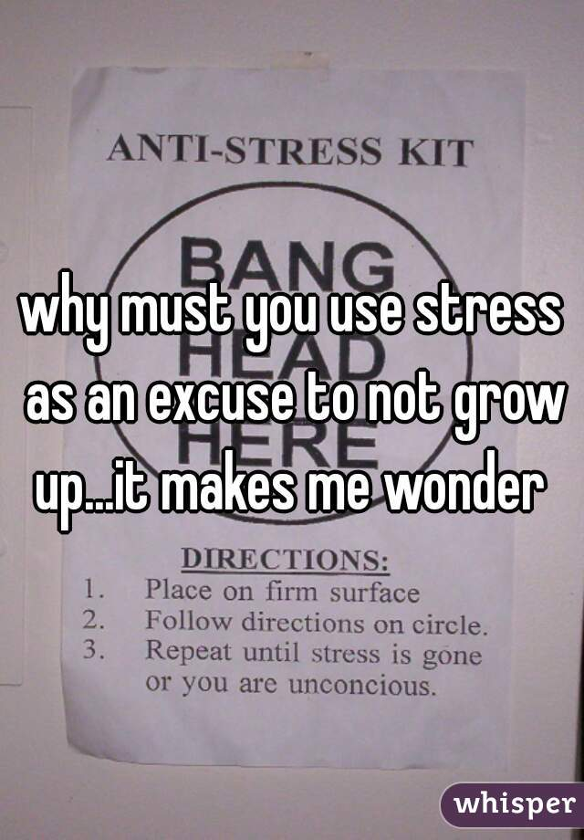 why must you use stress as an excuse to not grow up...it makes me wonder