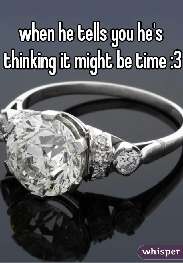 when he tells you he's thinking it might be time :3