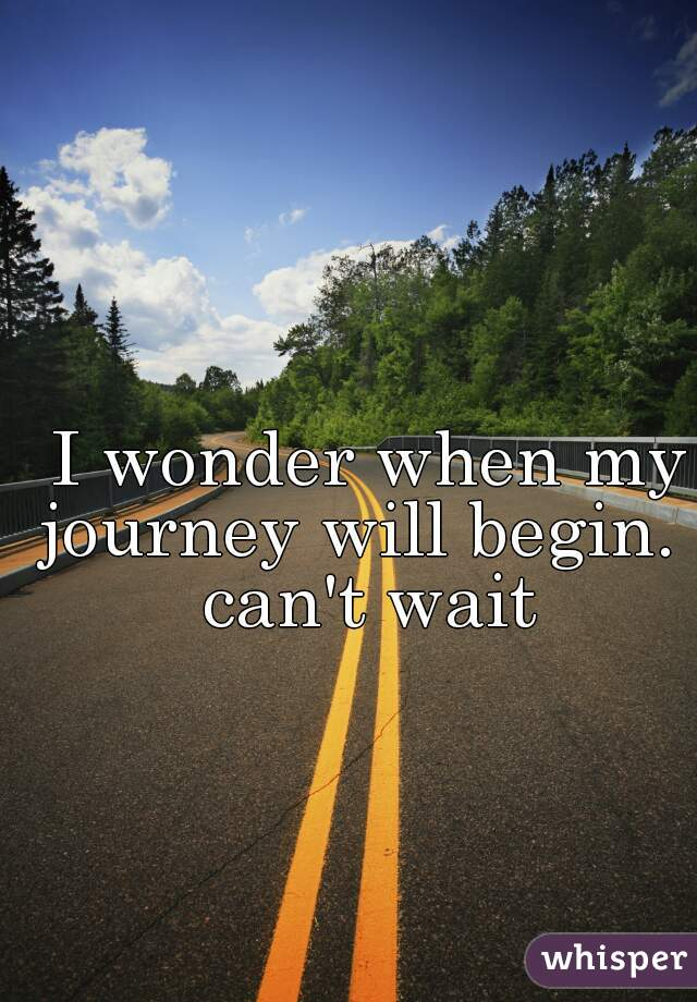 I wonder when my journey will begin. i can't wait