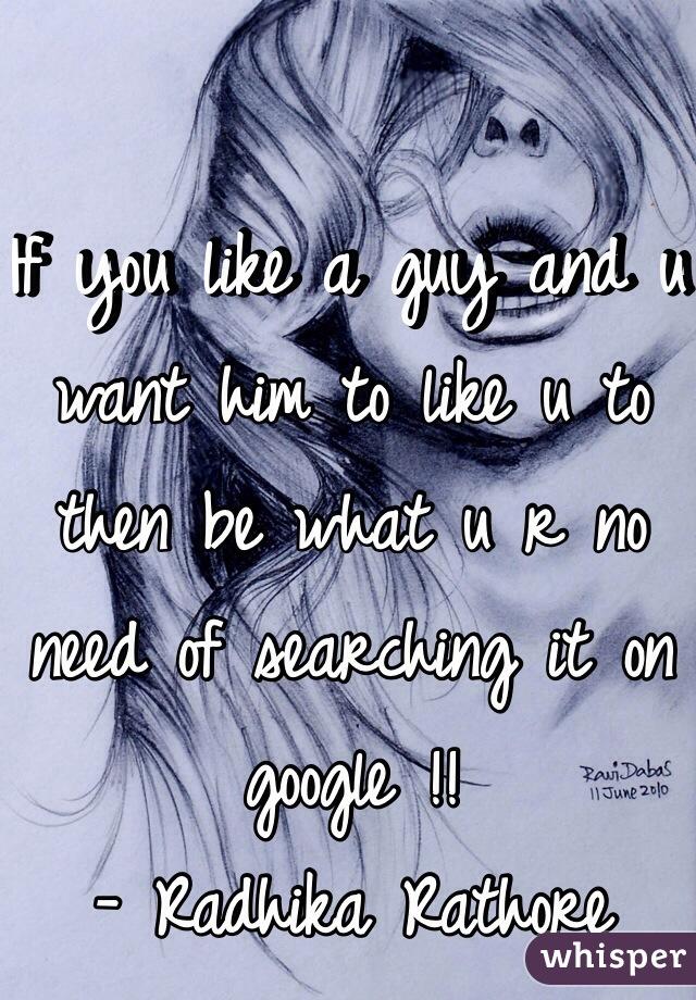 If you like a guy and u want him to like u to then be what u r no need of searching it on google !!  - Radhika Rathore