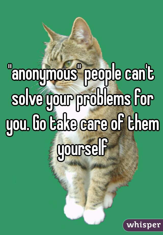 """anonymous"" people can't solve your problems for you. Go take care of them yourself"