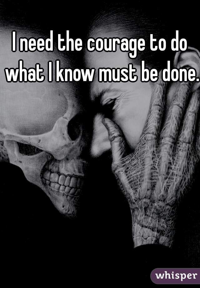 I need the courage to do what I know must be done.