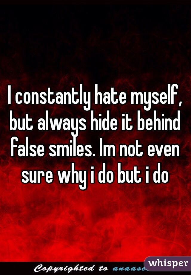 I constantly hate myself, but always hide it behind false smiles. Im not even sure why i do but i do