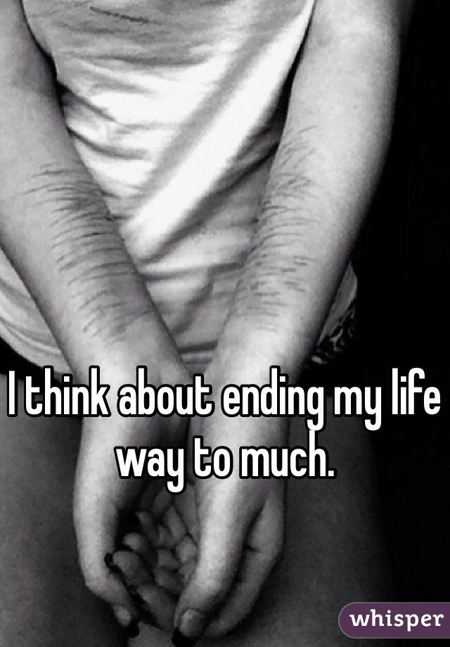 I think about ending my life way to much.