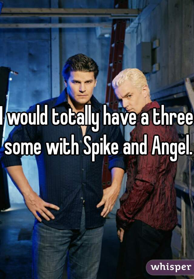 I would totally have a three some with Spike and Angel.
