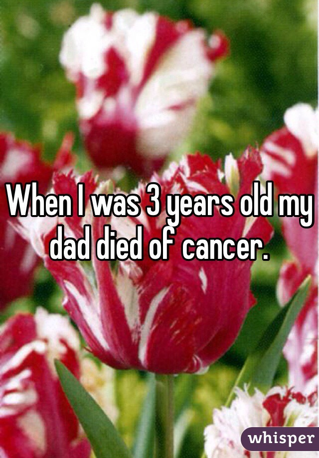 When I was 3 years old my dad died of cancer.
