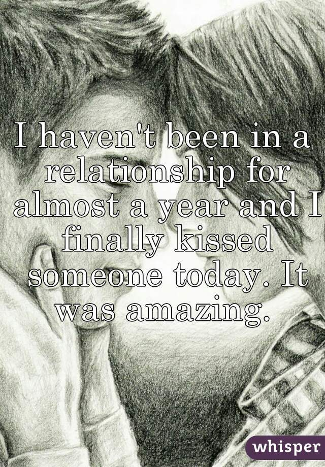 I haven't been in a relationship for almost a year and I finally kissed someone today. It was amazing.