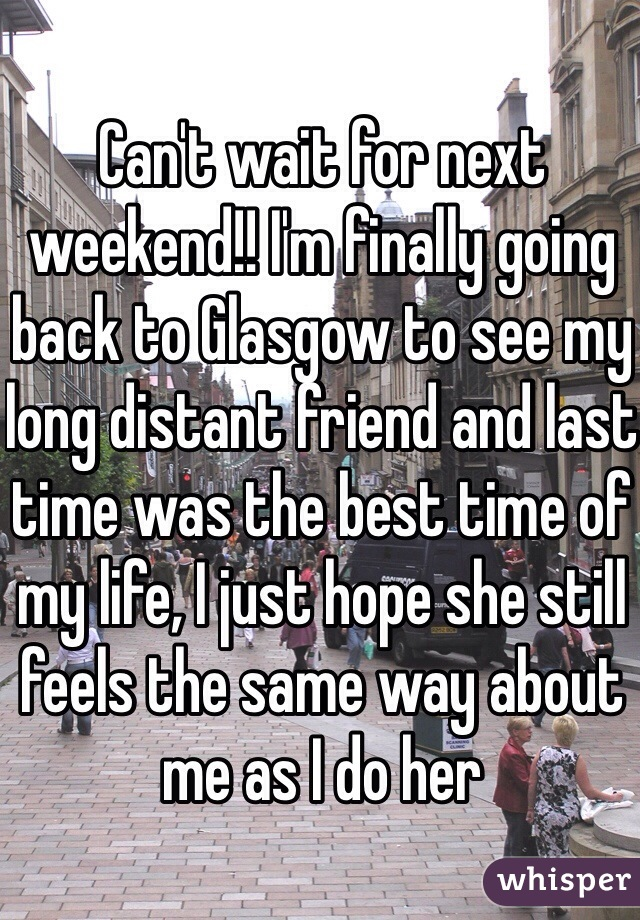 Can't wait for next weekend!! I'm finally going back to Glasgow to see my long distant friend and last time was the best time of my life, I just hope she still feels the same way about me as I do her