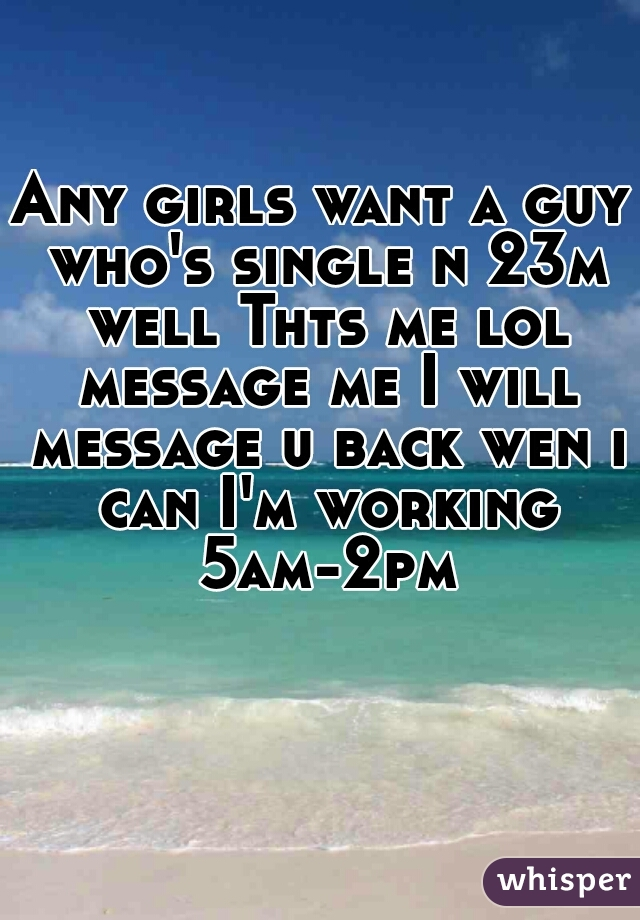 Any girls want a guy who's single n 23m well Thts me lol message me I will message u back wen i can I'm working 5am-2pm