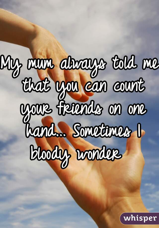 My mum always told me that you can count your friends on one hand... Sometimes I bloody wonder