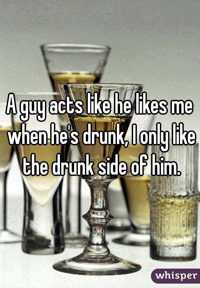 A guy acts like he likes me when he's drunk, I only like the drunk side of him.