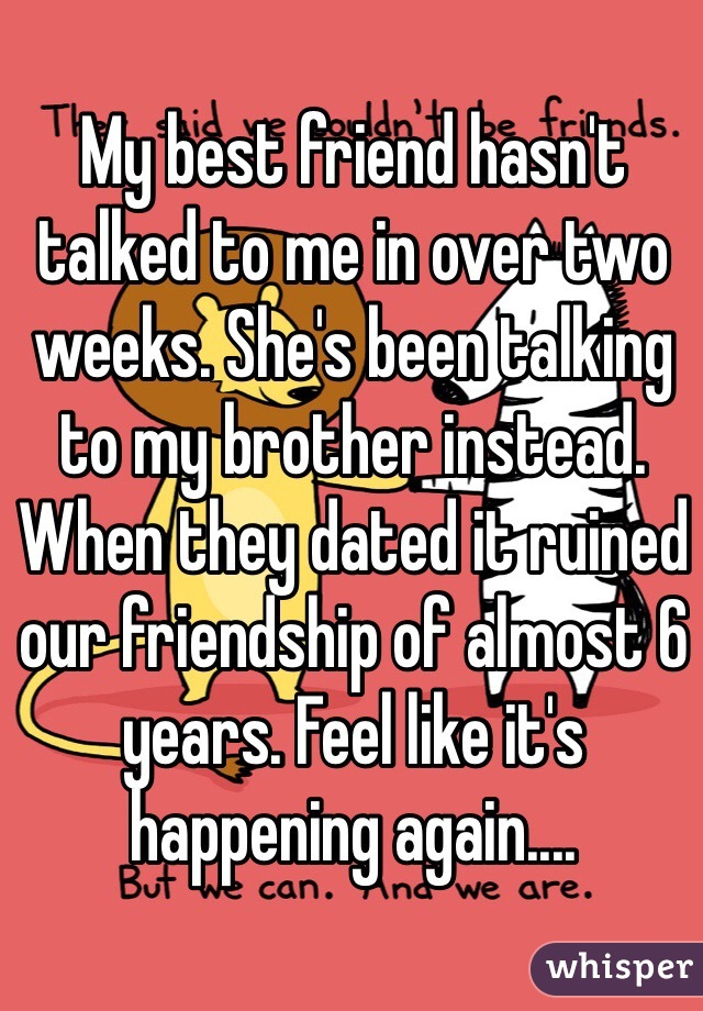 My best friend hasn't talked to me in over two weeks. She's been talking to my brother instead. When they dated it ruined our friendship of almost 6 years. Feel like it's happening again....