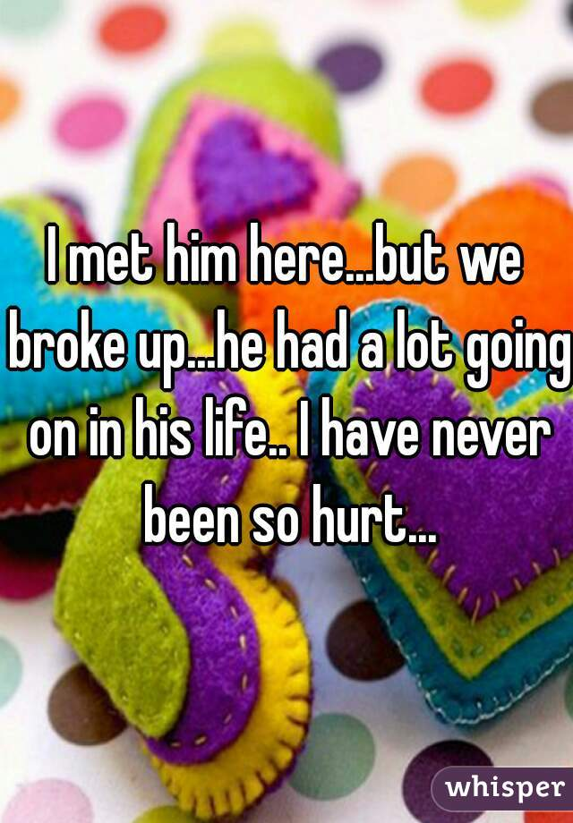 I met him here...but we broke up...he had a lot going on in his life.. I have never been so hurt...