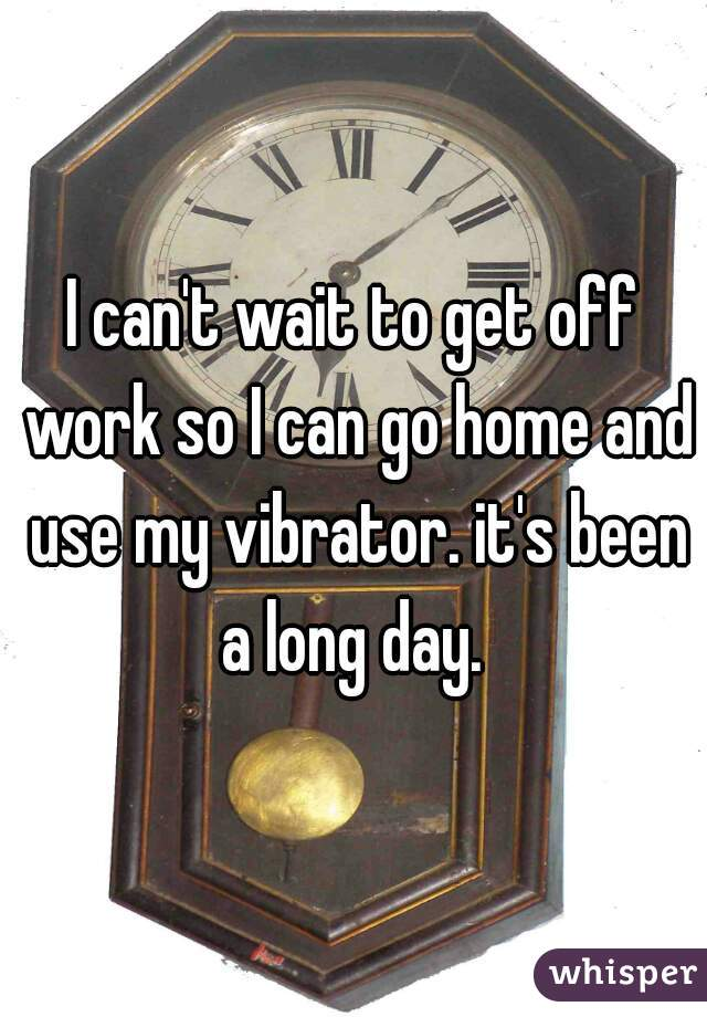 I can't wait to get off work so I can go home and use my vibrator. it's been a long day.