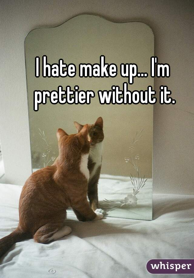 I hate make up... I'm prettier without it.