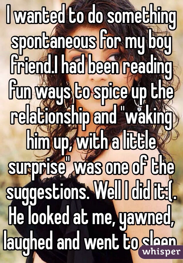 """I wanted to do something spontaneous for my boy friend.I had been reading fun ways to spice up the relationship and """"waking him up, with a little surprise"""" was one of the suggestions. Well I did it:(. He looked at me, yawned, laughed and went to sleep."""