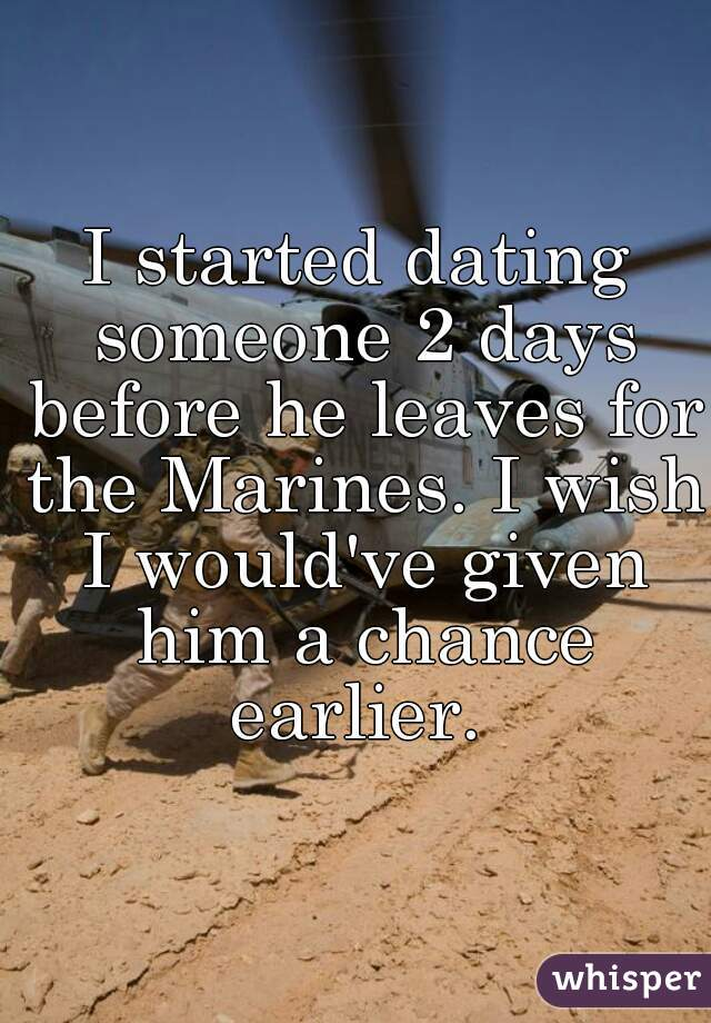 I started dating someone 2 days before he leaves for the Marines. I wish I would've given him a chance earlier.