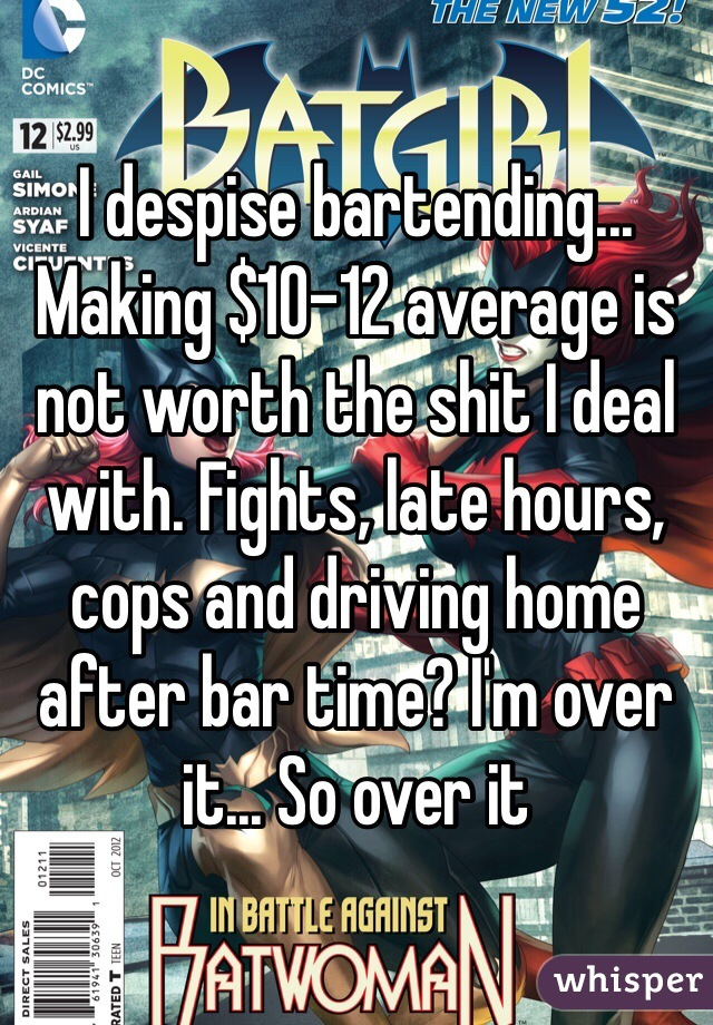 I despise bartending... Making $10-12 average is not worth the shit I deal with. Fights, late hours, cops and driving home after bar time? I'm over it... So over it
