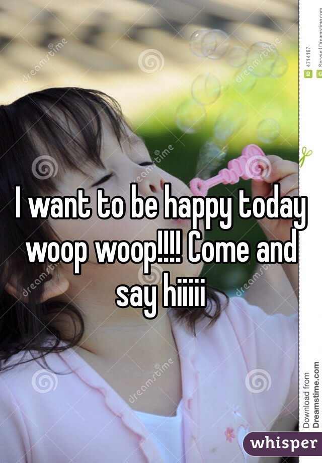 I want to be happy today woop woop!!!! Come and say hiiiii
